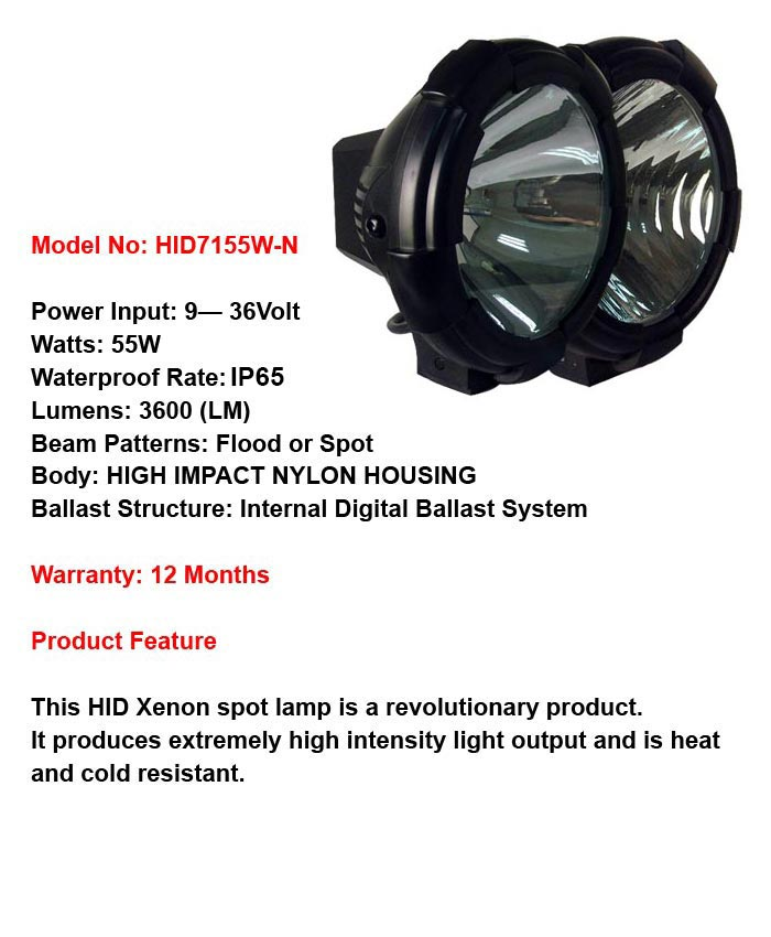 Model No: HID7155W Power  Input: 9- 36Volt Watts: 55W Waterproof Rate: IP68 Lumens: 3600 (LM) Beam Patterns: Flood or Spot  Body: Aluminium Housing Ballast Structure: Internal Digital Ballast System Warranty: 12 Months Product Feature This HID Xenon spot lamp is a revolutionary product. It produces extremely high intensity light output and is heat and cold resistant. Latest Anti-Vibration Technology For all heavy duty trucks, off road cars and heavy duty machinery.