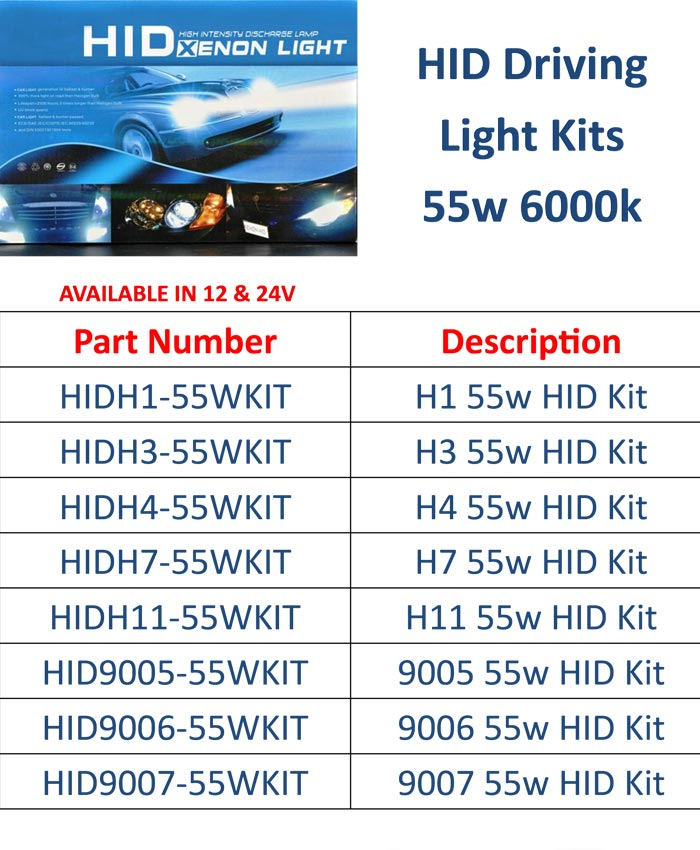 AVAILABLE IN 12 & 24V  GenTechl HID Driving Light Kits 55w 6000k  Part Number Description HIDH1-55WKIT H1 55w HID Kit HIDH3-55WKIT H3 55w HID Kit HIDH4-55WKIT H4 55w HID Kit HIDH7-55WKIT H7 55w HID Kit HIDH11-55WKIT H11 55w HID Kit HID9005-55WKIT 9005 55w HID Kit HID9006-55WKIT 9006 55w HID Kit HID9007-55WKIT 9007 55w HID Kit