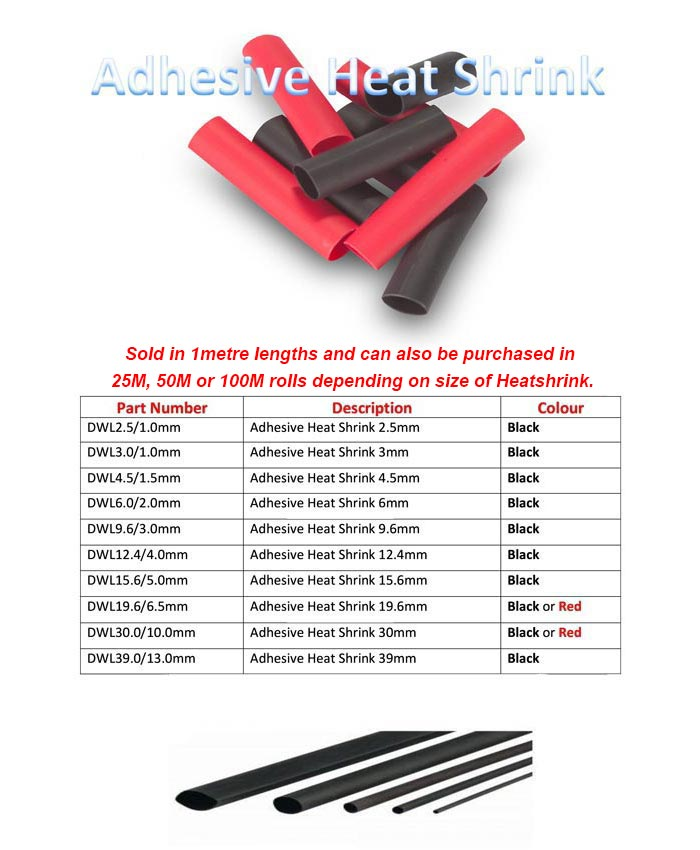 Sold in 1metre lengths and can also be purchased in  25M, 50M or 100M rolls depending on size of Heatshrink.      Part Number Description Colour DWL2.5/1.0mm Adhesive Heat Shrink 2.5mm Black DWL3.0/1.0mm Adhesive Heat Shrink 3mm Black DWL4.5/1.5mm Adhesive Heat Shrink 4.5mm Black DWL6.0/2.0mm Adhesive Heat Shrink 6mm Black DWL9.6/3.0mm Adhesive Heat Shrink 9.6mm Black DWL12.4/4.0mm Adhesive Heat Shrink 12.4mm Black OWL15.6/5.0rnm Adhesive Heat Shrink 15.6mm Black OWL19.6/6.5mm Adhesive Heat Shrink 19.6mm Blacker Red 0WL30.0/10.0mm Adhesive Heat Shrink 30mm Blacker Red 0W139.0/13.0mm Adhesive Heat Shrink 39mm Black