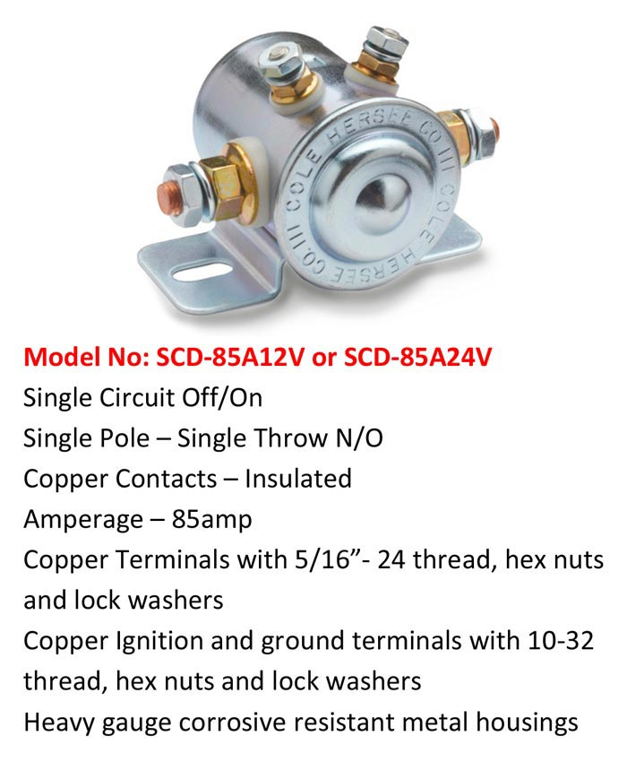 "Model No: SCD-85A12V or SCD-85A24V Single Circuit Off/On Single Pole – Single Throw N/O Copper Contacts – Insulated Amperage – 85amp Copper Terminals with 5/16""- 24 thread, hex nuts and lock washers Copper Ignition and ground terminals with 10-32 thread, hex nuts and lock washers Heavy gauge corrosive resistant metal housings"