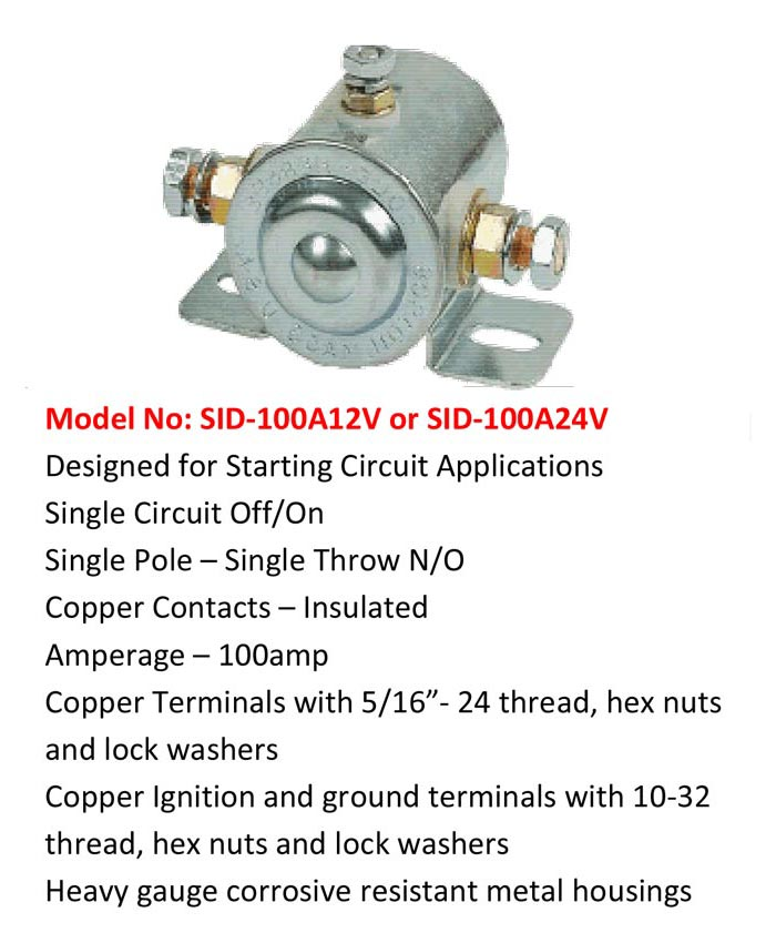 """Model No: SID-100A12V or SID-100A24V Designed for Starting Circuit Applications Single Circuit Off/On Single Pole – Single Throw N/O Copper Contacts – Insulated Amperage – 100amp Copper Terminals with 5/16""""- 24 thread, hex nuts and lock washers Copper Ignition and ground terminals with 10-32 thread, hex nuts and lock washers Heavy gauge corrosive resistant metal housings"""